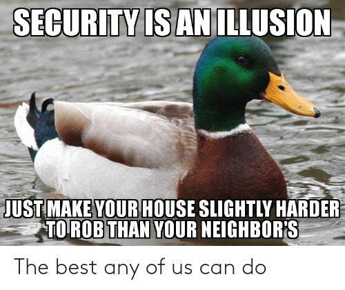 Rob: SECURITY IS AN ILLUSION  JUST MAKE YOUR HOUSE SLIGHTLY HARDER  TO ROB THAN YOUR NEIGHBOR'S The best any of us can do