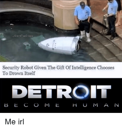Detroit, The Gift, and Irl: Security Robot Given The Gift Of Intelligence Chooses  To Drown Itself  DETROIT  B E C O M E  H U M A N Me irl