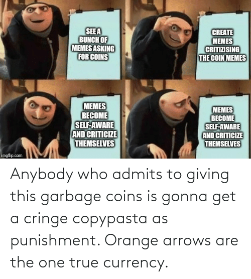 Memes Asking: SEE A  BUNCH OF  MEMES ASKING  FOR COINS  CREATE  MEMES  CRITIZISING  THE COIN MEMES  MEMES  BECOME  SELF-AWARE  AND CRITICIZE  THEMSELVES  MEMES  BECOME  SELF-AWARE  AND CRITICIZE  THEMSELVES  imgflip.com Anybody who admits to giving this garbage coins is gonna get a cringe copypasta as punishment. Orange arrows are the one true currency.