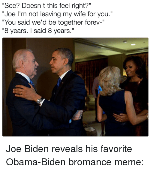 "foreverly: ""See? Doesn't this feel right?""  ""Joe I'm not leaving my wife for you.""  ""You said we'd be together forev-""  ""8 years. said 8 years."" Joe Biden reveals his favorite Obama-Biden bromance meme:"