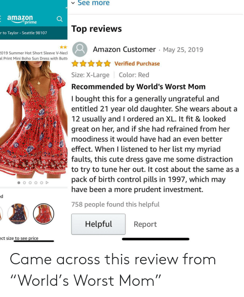 "Amazon, Butt, and Cute: See more  Eamazon  prime  Top reviews  r to Taylor Seattle 98107  Amazon Customer May 25, 2019  019 Summer Hot Short Sleeve V-Necl  al Print Mini Boho Sun Dress with Butt  Verified Purchase  Size: X-LargeColor: Red  Recommended by World's Worst Mom  I bought this for a generally ungrateful and  entitled 21 year old daughter. She wears about a  12 usually and l ordered an XL. It fit & looked  great on her, and if she had refrained from her  moodiness it would have had an even better  effect. When I listened to her list my myriad  faults, this cute dress gave me some distraction  to try to tune her out. It cost about the same as a  pack of birth control pills in 1997, which may  have been a more prudent investment.  758 people found this helpful  Helpful  Report  ct size to see price Came across this review from ""World's Worst Mom"""