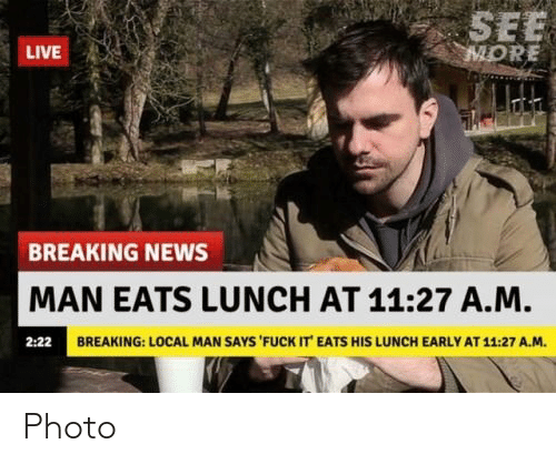 News, Breaking News, and Fuck: SEE  MORE  LIVE  BREAKING NEWS  MAN EATS LUNCH AT 11:27 A.M.  2:22  BREAKING: LOCAL MAN SAYS FUCK IT EATS HIS LUNCH EARLY AT 11.27 A.M. Photo