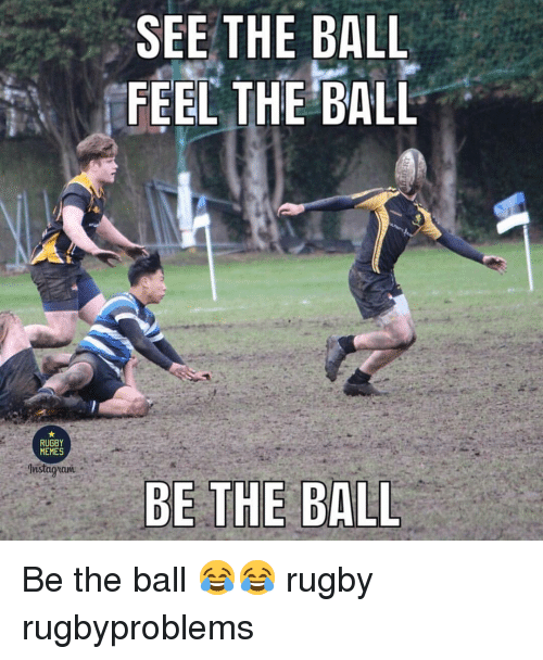 Memes, Rugby, and Ball: SEE THE BALL  FEEL THE BALL  RUGBY  MEMES Be the ball 😂😂 rugby rugbyproblems