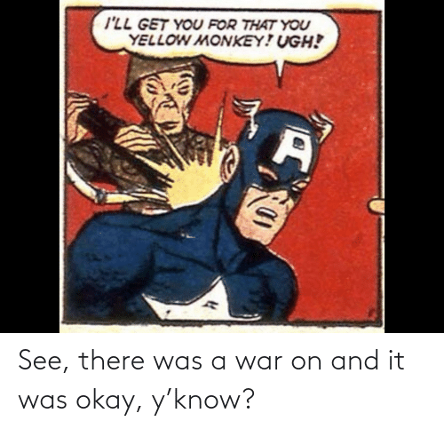 war: See, there was a war on and it was okay, y'know?