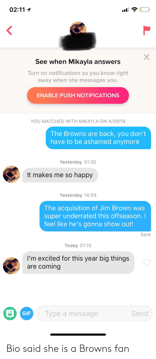 Gif, Browns, and Happy: See when MIKavia answers  Turn on notifications so you know right  away when she messages you.  ENABLE PUSH NOTIFICATIONS  YOU MATCHED WITH MIKAYLA ON 4/29/19  The Browns are back, you don't  have to be ashamed anymore  Yesterday 01:35  It makes me so happy  Yesterday 14:59  The acquisition of Jim Brown was  super underrated this offseason.  feel like he's gonna show out!  Sent  Today 01:10  I'm excited for this year big things  are comin  Send  GIF  Type a message Bio said she is a Browns fan