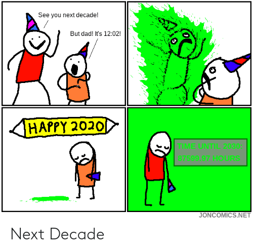 see you: See you next decade!  But dad! It's 12:02!  HAPPY 2020  TIME UNTIL 2030:  87599.97 HOURS  JONCOMICS.NET Next Decade