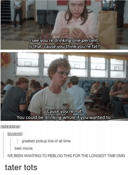 Your Fat: see you're drinking one percent.  Is that cause you think you're fat?  Cause you're not.  You could be drinking whole if you wanted to.  radaradarae:  blvckmill  greatest pickup line of all time  best movie  IVE BEEN WANTING TO REBLOG THIS FOR THE LONGEST TIMEOMG tater tots