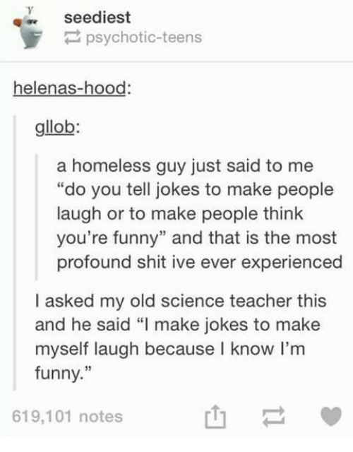 """psychotically: seediest  psychotic-teens  helenas-hood  gllob  a homeless guy just said to me  """"do you tell jokes to make people  laugh or to make people think  you're funny"""" and that is the most  profound shit ive ever experienced  I asked my old science teacher this  and he said """"I make jokes to make  myself laugh because know I'm  funny.""""  619,101 notes"""