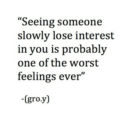 "Slowly: ""Seeing someone  slowly lose interest  in you is probably  one of the worst  feelings ever""  -(gro.y)"