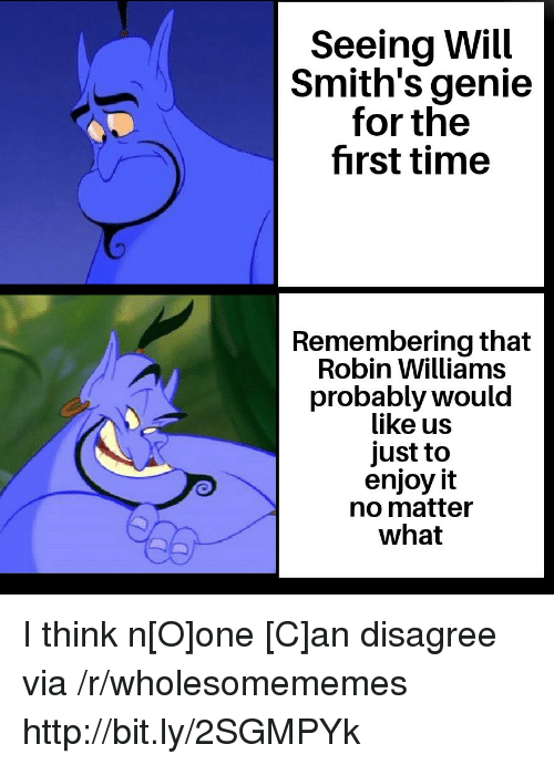 smiths: Seeing Will  Smith's genie  for the  first time  Remembering that  Robin Williams  probably would  like us  just to  enjoy it  no matter  what I think n[O]one [C]an disagree via /r/wholesomememes http://bit.ly/2SGMPYk