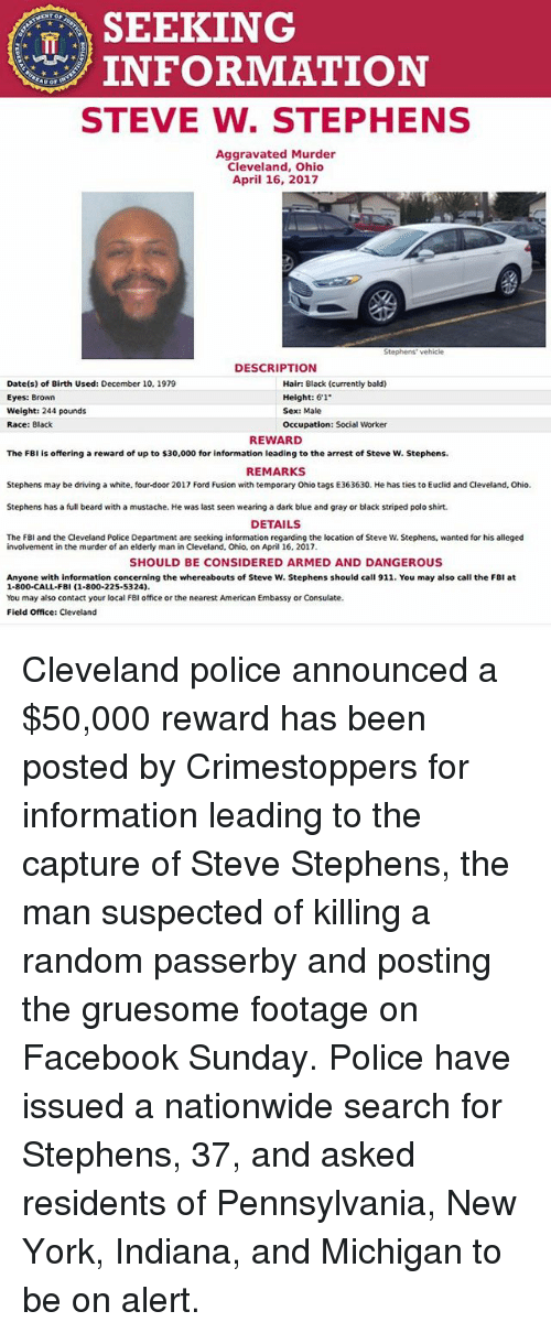 "Fusionator: SEEKING  INFORMATION  STEVE W. STEPHENS  Aggravated Murder  Cleveland, Ohio  April 16, 2017  Stephens vehicle  DESCRIPTION  Date(s) of Birth Used: December 10, 1979  Hair: Black (currently bald)  Height: 6'1""  Eyes: Brown  Weight: 244 pounds  Sex: Male  Race: Black  Occupation: Social Worker  REWARD  The FBI is offering a reward of up to $30,000 for information leading to the arrest of Steve W. Stephens.  REMARKS  Stephens may be driving a white. four-door 2017 Ford Fusion with temporary ohio tags E363630. He has ties to Euclid and Cleveland. Ohio.  Stephens has a full beard with a mustache. He was last seen wearing a dark blue and gray or black striped polo shirt.  DETAILS  The FBI and the Cleveland Police Department are seeking information regarding the ocation of Steve W. Stephens, wanted for his alleged  involvement in the murder of an elderly man in Cleveland, Ohio, on April 16, 2017.  SHOULD BE CONSIDERED ARMED AND DANGEROUS  Anyone with information concerning the whereabouts of Steve W. Stephens should call 911. You may also call the FBI at  1-800-CALL-FBI (1-800-225-5324)  You may also contact your local FBI office or the nearest American Embassy or Consulate.  Field Office: Cleveland Cleveland police announced a $50,000 reward has been posted by Crimestoppers for information leading to the capture of Steve Stephens, the man suspected of killing a random passerby and posting the gruesome footage on Facebook Sunday. Police have issued a nationwide search for Stephens, 37, and asked residents of Pennsylvania, New York, Indiana, and Michigan to be on alert."