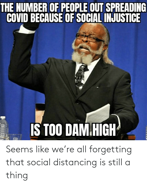 thing: Seems like we're all forgetting that social distancing is still a thing