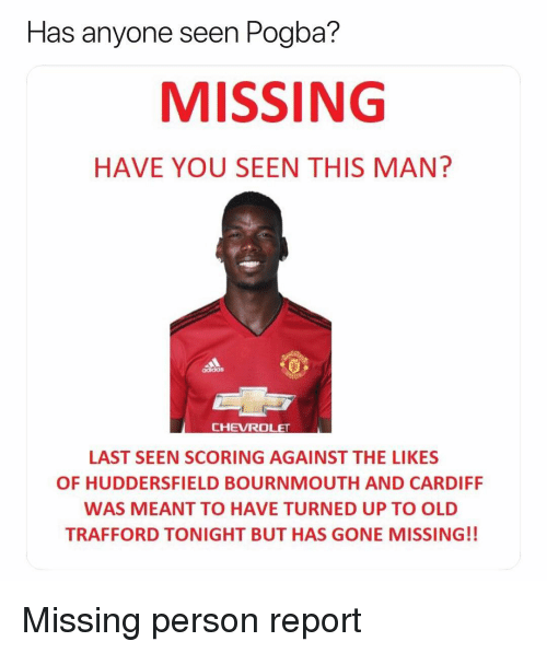 pogba: seen Pogba?  MISSING  HAVE YOU SEEN THIS MAN?  Has anyone  CHEVROLET  LAST SEEN SCORING AGAINST THE LIKES  OF HUDDERSFIELD BOURNMOUTH AND CARDIFF  WAS MEANT TO HAVE TURNED UP TO OLD  TRAFFORD TONIGHT BUT HAS GONE MISSING!! Missing person report