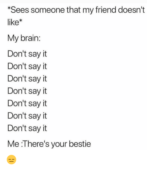 Funny, Say It, and Brain: Sees someone that my friend doesn't  like*  My brain  Don't sayit  Don't sayit  Don't say it  Don't sayit  Don't sayit  Don't sayit  Don't sayit  Me :There's your bestie 😑
