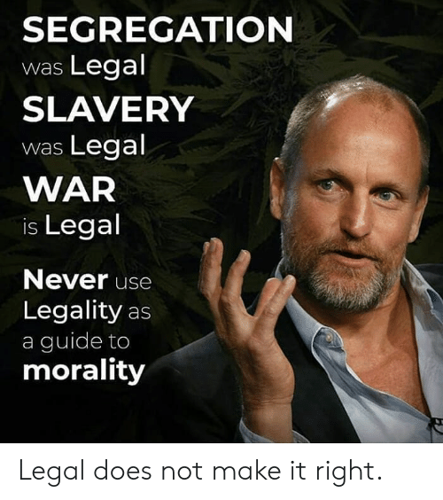 Morality: SEGREGATION  was Legal  SLAVERY  was Legal  WAR  is Legal  Never use  Legality as  a guide to  morality Legal does not make it right.