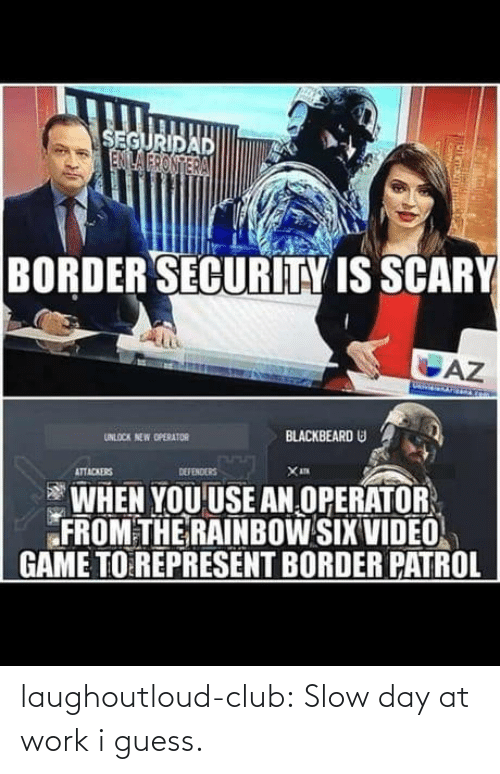 Operator: SEGURIDAD  ENILA FRONTERA  BORDER SECURITY IS SCARY  AZ  BLACKBEARD U  UNLOCK NEW OPERATOR  DEFENDERS  ATTACKERS  WHEN YOU USE AN OPERATOR  FROM THE RAINBOW SIX VIDEO  GAME TO REPRESENT BORDER PATROL laughoutloud-club:  Slow day at work i guess.