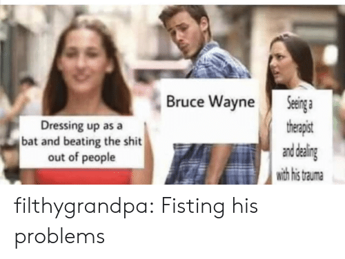 Wayne: Seinga  therapist  and daling  with his  Bruce Wayne  Dressing up as a  bat and beating the shit  out of people  trauma filthygrandpa:  Fisting his problems