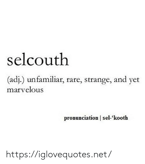 yet: selcouth  (adj.) unfamiliar, rare, strange, and yet  marvelous  pronunciation | sel-kooth https://iglovequotes.net/