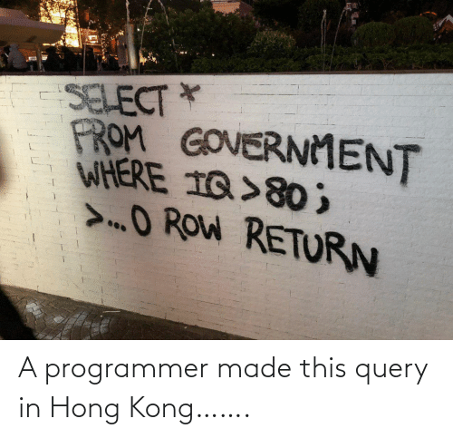 Return: SELECT *  FROM GOVERNMENT  WHERE 1Q>80 ;  >O ROW RETURN A programmer made this query in Hong Kong…….