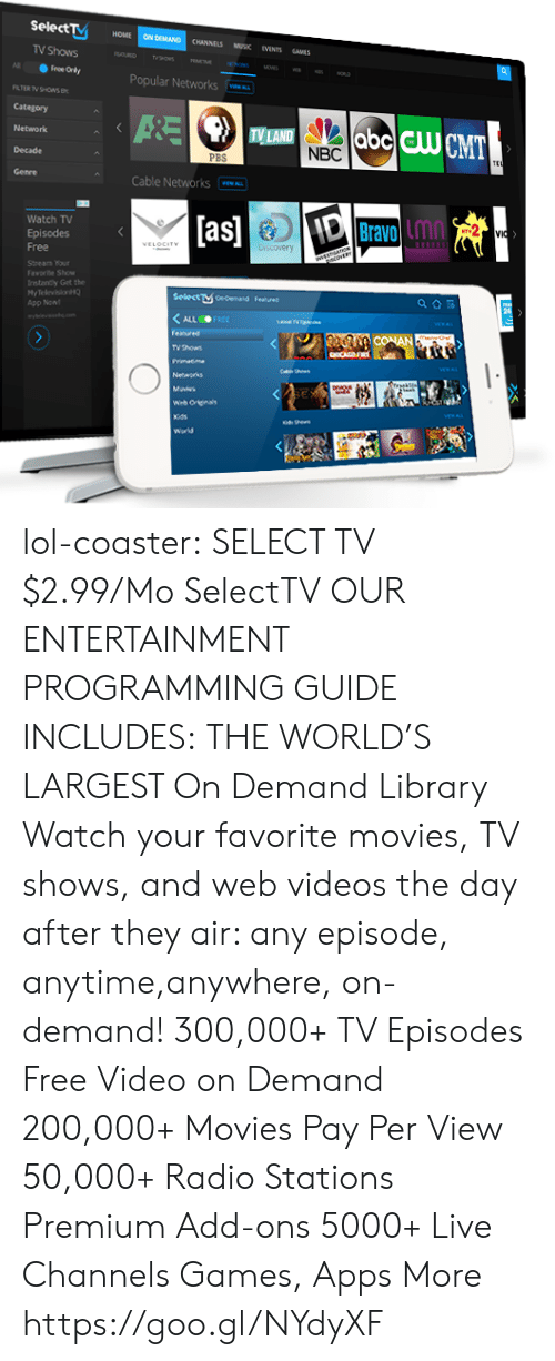 Selectivity: Select  HOME ON DEMAND CHANNELS MUSK EVENTS SAMES  TV Shows  Popular Networks  Category  Network  Decade  TV LAND  NBC  PB  Cable Networks  Watch TV  Episodes  as  Bravo inn  Lmn  Stnearn our  Faworite Show  rntanty Get the  HyTelevision  App Non  Selectษ0edemand  F.nned  TV thows lol-coaster: SELECT TV   $2.99/Mo SelectTV     OUR ENTERTAINMENT PROGRAMMING GUIDE INCLUDES: THE WORLD'S LARGEST On Demand Library Watch your favorite movies, TV shows, and web videos the day after they air: any episode, anytime,anywhere, on-demand! 300,000+ TV Episodes Free Video on Demand 200,000+ Movies Pay Per View 50,000+ Radio Stations Premium Add-ons 5000+ Live Channels Games, Apps  More https://goo.gl/NYdyXF