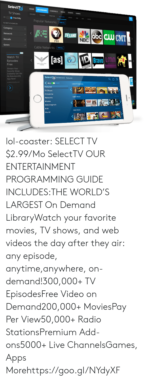 Selectivity: Select  HOME ON DEMAND CHANNELS MUSK EVENTS SAMES  TV Shows  Popular Networks  Category  Network  Decade  TV LAND  NBC  PB  Cable Networks  Watch TV  Episodes  as  Bravo inn  Lmn  Stnearn our  Faworite Show  rntanty Get the  HyTelevision  App Non  Selectษ0edemand  F.nned  TV thows lol-coaster:  SELECT TV  $2.99/Mo SelectTV    OUR ENTERTAINMENT PROGRAMMING GUIDE INCLUDES:THE WORLD'S LARGEST On Demand LibraryWatch your favorite movies, TV shows, and web videos the day after they air: any episode, anytime,anywhere, on-demand!300,000+ TV EpisodesFree Video on Demand200,000+ MoviesPay Per View50,000+ Radio StationsPremium Add-ons5000+ Live ChannelsGames, Apps  Morehttps://goo.gl/NYdyXF