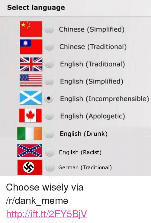 """Dank, Drunk, and Meme: Select language  Chinese (Simplified)  Chinese (Traditional)  English (Traditional)  English (Simplified)  English (Incomprehensible)  English (Apologetic)  English (Drunk)  English (Racist)  German (Traditional) <p>Choose wisely via /r/dank_meme <a href=""""http://ift.tt/2FY5BjV"""">http://ift.tt/2FY5BjV</a></p>"""