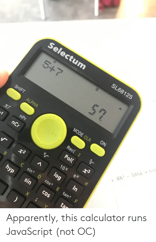 Calculator: Selectum  SL68125  5+7  57  SHIFT  ON  ALPHA  MODE CLR  ROTAY  x!  nPr  Rec( :  8h - 58hk 6U  nCr  Pol(  10X  ex  log  In  Ç sin D cos1 E tan F  hyp  sin  CoS  tan Apparently, this calculator runs JavaScript (not OC)