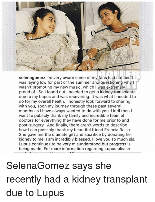 selenagomez: selenagomez I'm very aware some of my fans had noticed I  was laying low for part of the summer and questioning whyI  wasn't promoting my new music, which I was extremely  proud of. So found out I needed to get a kidney transplant  due to my Lupus and was recovering. It was what I needed to  do for my overall health. I honestly look forward to sharing  with you, soon my journey through these past several  months as I have always wanted to do with you. Until thenI  want to publicly thank my family and incredible team of  doctors for everything they have done for me prior to and  post-surgery. And finally, there aren't words to describe  how I can possibly thank my beautiful friend Francia Raisa  She gave me the ultimate gift and sacrifice by donating her  kidney to me. I am incredibly blessed. I love you so much sis  Lupus continues to be very misunderstood but progress is  being made. For more information regarding Lupus please SelenaGomez says she recently had a kidney transplant due to Lupus