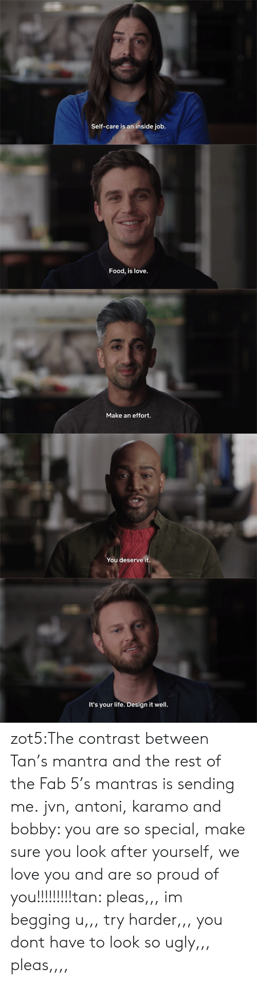 So Proud Of You: Self-care is an inside job.   Food, is love.   Make an effort.   You deserve it.   It's your life. Design it well. zot5:The contrast between Tan's mantra and the rest of the Fab 5's mantras is sending me.  jvn, antoni, karamo and bobby: you are so special, make sure you look after yourself, we love you and are so proud of you!!!!!!!!!tan: pleas,,, im begging u,,, try harder,,, you dont have to look so ugly,,, pleas,,,,