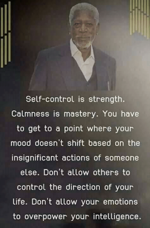 self control: Self-control is strength.  Calmness is mastery. You have  to get to a point where your  mood doesn't shift based on the  insignificant actions of someone  else. Don't allow others to  control the direction of your  Life. Don't allow your emotions  to overpower your intelligence.