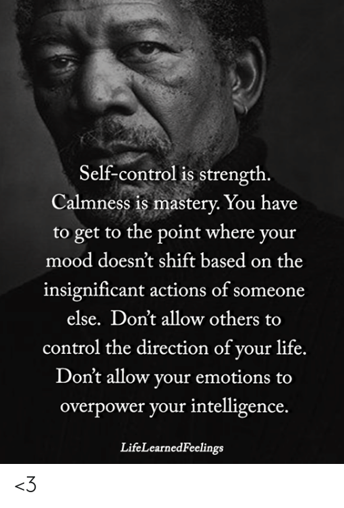self control: Self-control is strength  Calmness is mastery. You have  to get to the point where your  mood doesn't shift based on the  insignificant actions of someone  else. Don't allow others to  control the direction of your life.  Don't allow your emotions to  overpower your intelligence.  LifeLearnedFeelings <3