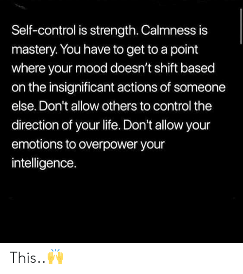 Life, Mood, and Control: Self-control is strength. Calmness is  mastery. You have to get to a point  where your mood doesn't shift based  on the insignificant actions of someon  else. Don't allow others to control the  direction of your life. Don't allow your  emotions to overpower your  intelligence. This..🙌