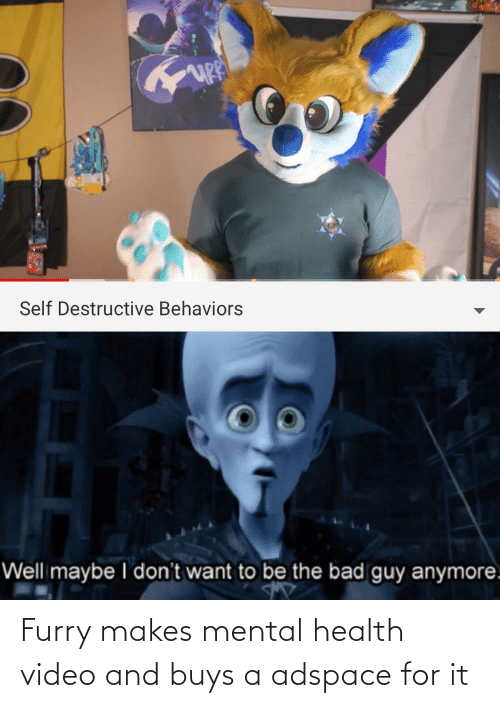 Bad, Video, and Dank Memes: Self Destructive Behaviors  Well maybe I don't want to be the bad guy anymore. Furry makes mental health video and buys a adspace for it