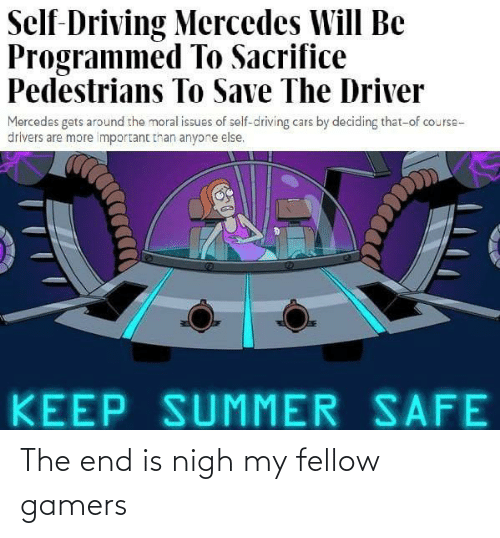 Driving: Self-Driving Mercedes Will Be  Programmed To Sacrifice  Pedestrians To Save The Driver  Mercedes gets around the moral issues of self-driving cars by deciding that-of course-  drivers are more important than anyone else.  KEEP SUMMER SAFE The end is nigh my fellow gamers