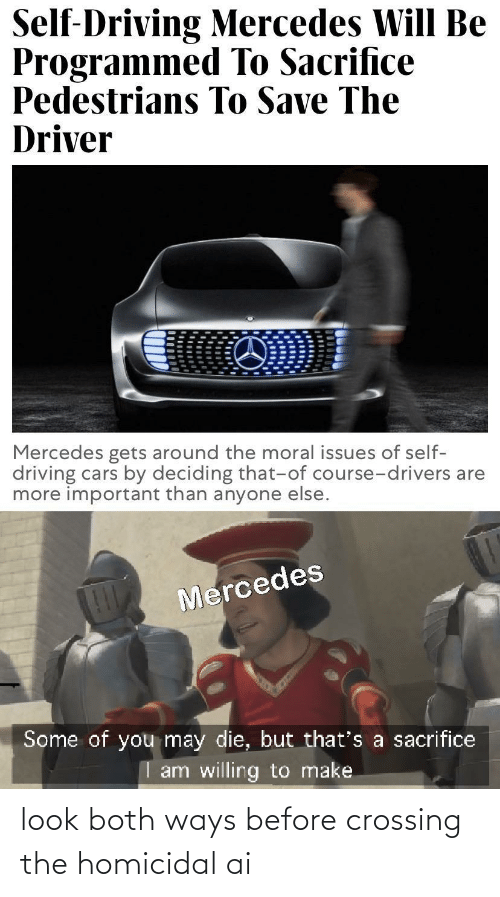 Driving: Self-Driving Mercedes Will Be  Programmed To Sacrifice  Pedestrians To Save The  Driver  Mercedes gets around the moral issues of self-  driving cars by deciding that-of course-drivers are  more important than anyone else.  Mercedes  Some of you may die, but that's a sacrifice  I am willing to make look both ways before crossing the homicidal ai