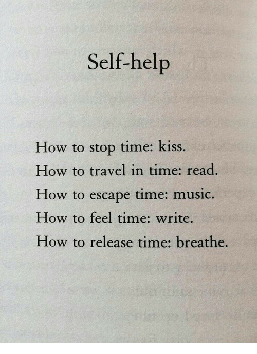 Music, Help, and How To: Self-help  How to stop time: kiss.  How to travel in time: read  How to escape time: music.  How to feel time: write.  How to release time: breathe.