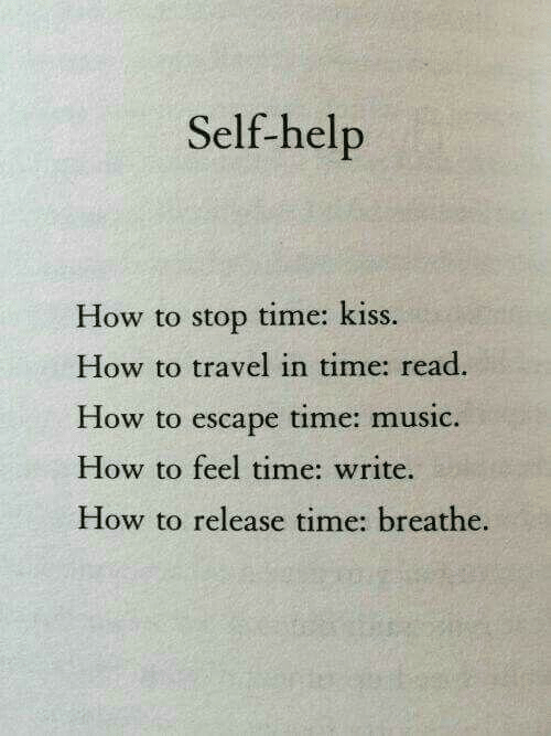 Music, Help, and How To: Self-help  How to stop time: kiss.  How to travel in time: read.  How to escape time: music.  How to feel time: write.  How to release time: breathe.
