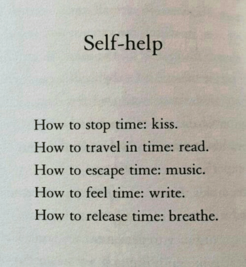 escape: Self-help  How to stop time: kiss.  How to travel in time: read.  How to escape time: music.  How to feel time: write.  How to release time: breathe.