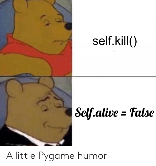 Alive, Humor, and  Kill: self. kill()  Self.alive - False A little Pygame humor