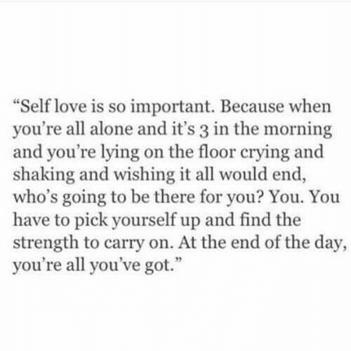"""Being Alone, Crying, and Love: Self love is so important. Because when  you're all alone and it's 3 in the morning  and you're lying on the floor crying and  shaking and wishing it all would end,  who's going to be there for you? You. You  have to pick yourself up and find the  strength to carry on. At the end of the day,  you're all you've got."""""""