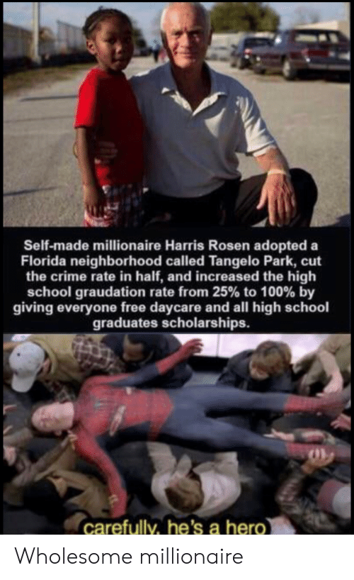 Crime, School, and Florida: Self-made millionaire Harris Rosen adopted a  Florida neighborhood called Tangelo Park, cut  the crime rate in half, and increased the high  school graudation rate from 25% to 100 % by  giving everyone free daycare and all high schoo  graduates scholarships.  carefully, he's a hero Wholesome millionaire
