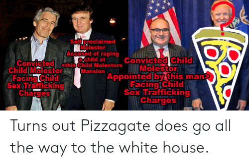Sex, White House, and House: Self proclaimed  Molestor  Accused of raping  achild at  Child  Molestor  Convictedthis Child Mlestors Convicted  Child Molester  Facing Child  Sex Trafficking  Charges  Mansion  Appointed by this man  Facing Child  Sex Trafficking  Charges Turns out Pizzagate does go all the way to the white house.