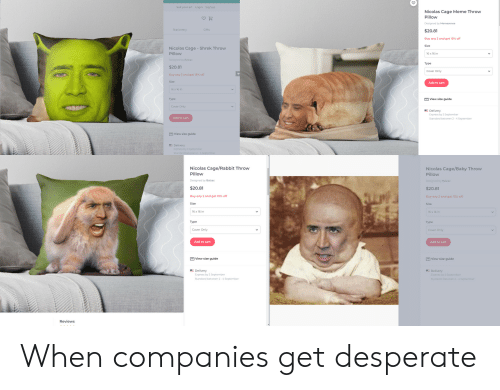 Memesense: Sell your art Login Signup  Nicolas Cage Meme Throw  Pillow  Designed by Memesense  Stationery  Gifts  $20.81  Buy any 2 and get 15% off  Size  Nicolas Cage - Shrek Throw  Pillow  16 x 16 in  Designed by Balzac  Туре  $20.81  Cover Only  Buy any 2 and get 15% off  Size  Add to cart  16 x 16 in  Турe  E View size guide  Cover Only  Delivery  Express by 2 September  Add to cart  Standard between 2-4 September  E View size guide  Delivery  Express by 2 September  Standard between 2-4 September  Nicolas Cage/Rabbit Throw  Nicolas Cage/Baby Throw  Pillow  Pillow  Designed by Balzac  Designed by Balzac  $20.81  $20.81  Buy any 2 and get 15% off  Buy any 2 and get 15% off  Size  Size  16 x 16 in  16 x 16 in  Туре  Турe  Cover Only  Cover Only  Add to cart  Add to cart  View size guide  View size guide  Delivery  Delivery  Express by 2 September  Express by 2 September  Standard between 2-4 September  Standard between 2-4 September  Reviews When companies get desperate
