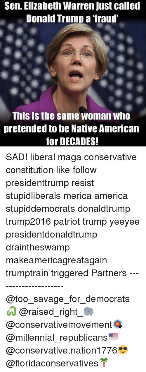 America, Donald Trump, and Elizabeth Warren: Sen. Elizabeth Warren just called  Donald Trump a fraud  This is the same woman who  pretended to be Native American  for DECADES! SAD! liberal maga conservative constitution like follow presidenttrump resist stupidliberals merica america stupiddemocrats donaldtrump trump2016 patriot trump yeeyee presidentdonaldtrump draintheswamp makeamericagreatagain trumptrain triggered Partners --------------------- @too_savage_for_democrats🐍 @raised_right_🐘 @conservativemovement🎯 @millennial_republicans🇺🇸 @conservative.nation1776😎 @floridaconservatives🌴