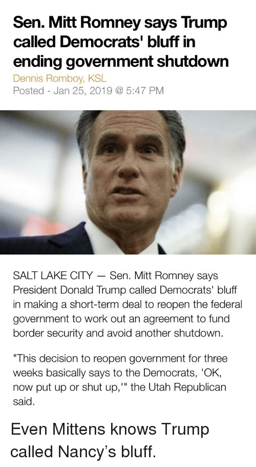 "Donald Trump, Shut Up, and Mitt Romney: Sen. Mitt Romney says Trump  called Democrats' bluff in  ending government shutdown  Dennis Romboy, KSL  Posted - Jan 25, 2019 5:47 PM  SALT LAKE CITY - Sen. Mitt Romney says  President Donald Trump called Democrats' bluff  in making a short-term deal to reopen the federal  government to work out an agreement to fund  border security and avoid another shutdown.  This decision to reopen government for three  weeks basically says to the Democrats, 'OK,  now put up or shut up,"" the Utah Republican  said."