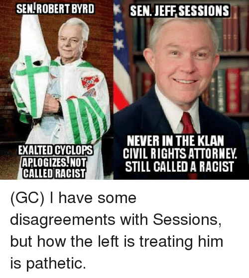 Patheticness: SEN ROBERT BYRD SEN. JEFF SESSIONS  NEVERIN THE KLAN  EXALTED CYCLOPS  CIVIL RIGHTS ATTORNEY  APLOGIZES NOT  CALLED RACIST  STILL CALLED A RACIST (GC) I have some disagreements with Sessions, but how the left is treating him is pathetic.