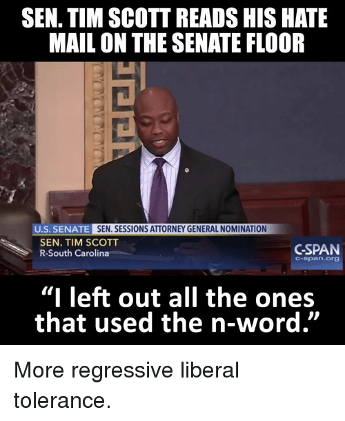"""Senations: SEN. TIM SCOTT READS HIS HATE  MAIL ON THE SENATE FLOOR  U.S. SENATE  SEN. SESSIONS ATTORNEY GENERAL NOMINATION  SEN. TIM SCOTT  GSPAN  R-South Carolina  C-span. Org  """"I left out all the ones  that used the n-word"""" More regressive liberal tolerance."""
