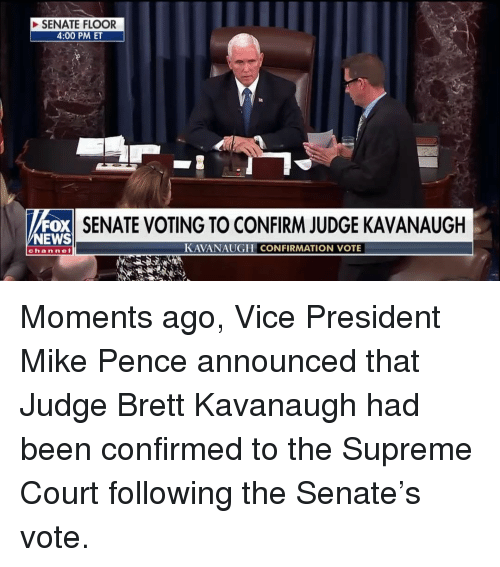 Supreme Court: SENATE FLOOR  4:00 PM ET  FOX  NEWS  SENATE VOTING TO CONFIRM JUDGE KAVANAUGH  KAVANAUGH CONFIRMATION VOTE  channel Moments ago, Vice President Mike Pence announced that Judge Brett Kavanaugh had been confirmed to the Supreme Court following the Senate's vote.