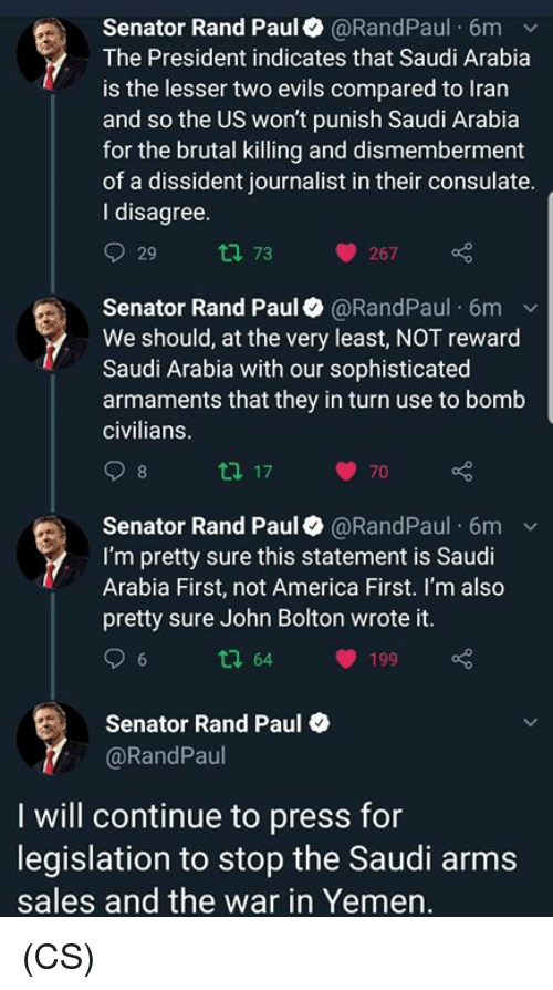 America, Memes, and Rand Paul: Senator Rand Paul@RandPaul 6m v  The President indicates that Saudi Arabia  is the lesser two evils compared to Iran  and so the US won't punish Saudi Arabia  for the brutal killing and dismemberment  of a dissident journalist in their consulate  I disagree  29 tl 73 267  Senator Rand Paul @RandPaul 6mv  We should, at the very least, NOT reward  Saudi Arabia with our sophisticated  armaments that they in turn use to bomb  civilians  70  Senator Rand Paul@RandPaul 6m v  I'm pretty sure this statement is Saudi  Arabia First, not America First. I'm also  pretty sure John Bolton wrote it  tl 64 199  Senator Rand Paul  @RandPaul  I will continue to press for  legislation to stop the Saudi arms  sales and the war in Yemen (CS)