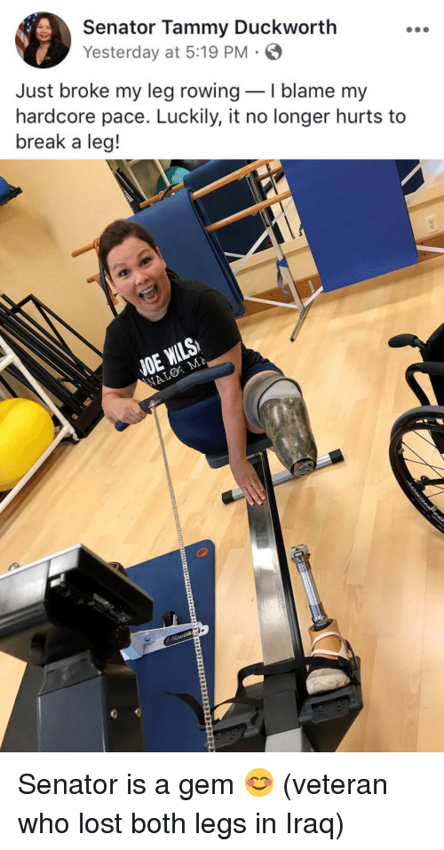 Lost, Break, and Iraq: Senator Tammy Duckworth  Yesterday at 5:19 PM  Just broke my leg rowingI blame my  hardcore pace. Luckily, it no longer hurts to  break a leg!  NE <p>Senator is a gem 😊 (veteran who lost both legs in Iraq)</p>